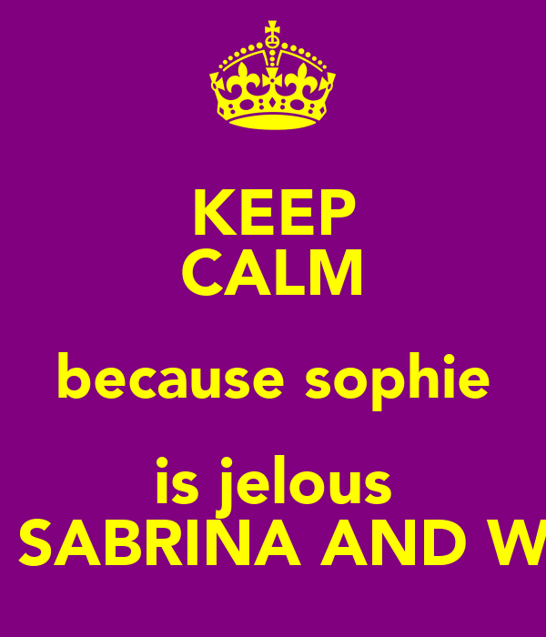 KEEP CALM because sophie is jelous OF SABRINA AND WILL