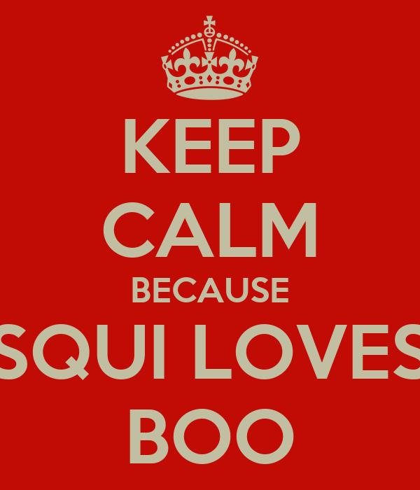 KEEP CALM BECAUSE SQUI LOVES BOO