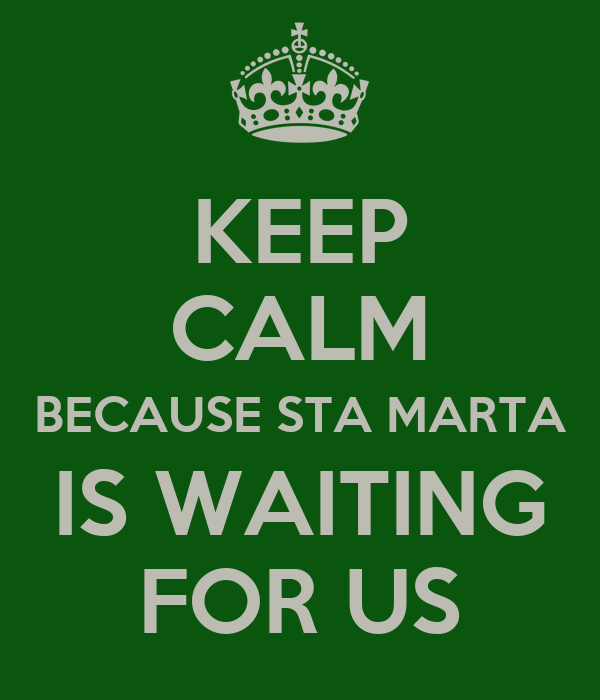 KEEP CALM BECAUSE STA MARTA IS WAITING FOR US