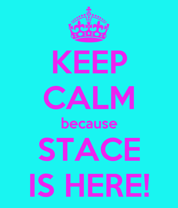 KEEP CALM because STACE IS HERE!