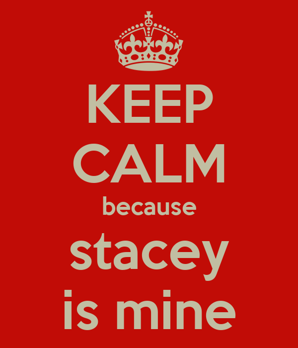 KEEP CALM because stacey is mine