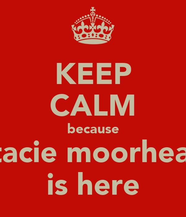 KEEP CALM because stacie moorhead is here