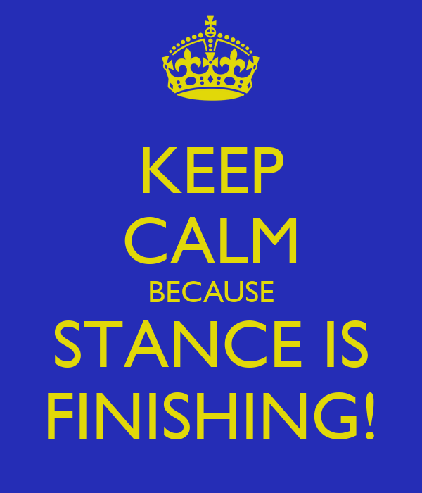 KEEP CALM BECAUSE STANCE IS FINISHING!