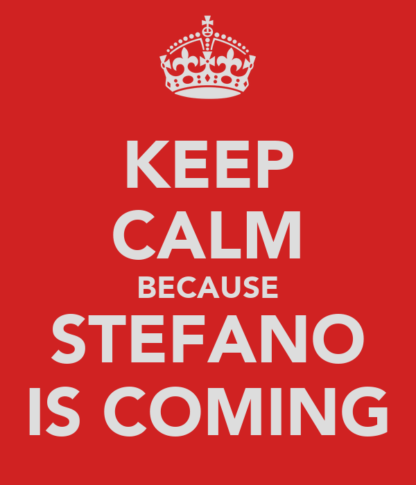 KEEP CALM BECAUSE STEFANO IS COMING