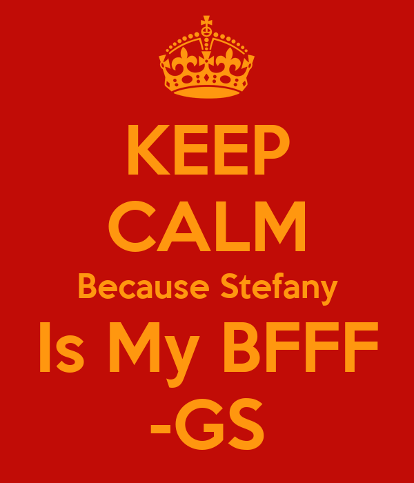 KEEP CALM Because Stefany Is My BFFF -GS
