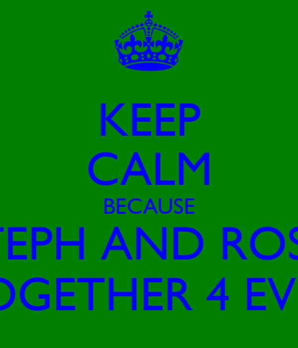 KEEP CALM BECAUSE STEPH AND ROSS  TOGETHER 4 EVER