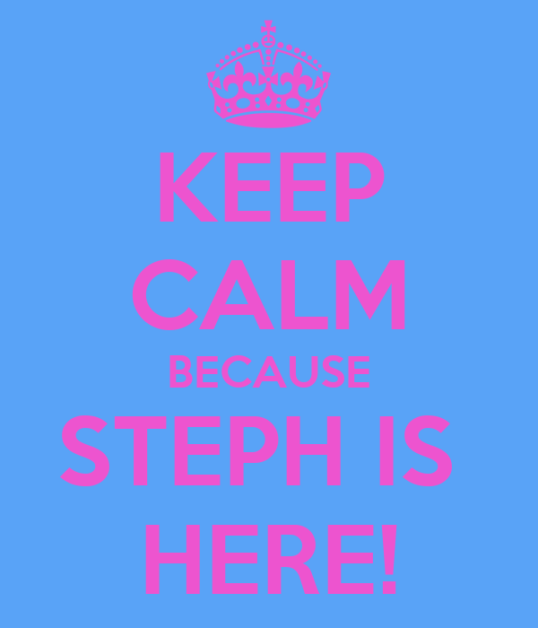 KEEP CALM BECAUSE STEPH IS  HERE!