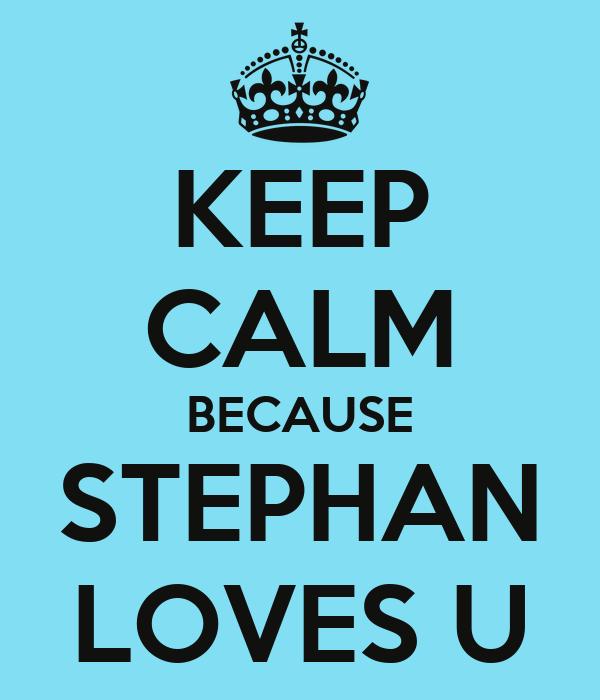 KEEP CALM BECAUSE STEPHAN LOVES U