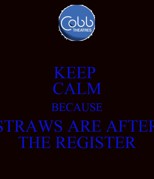KEEP  CALM BECAUSE STRAWS ARE AFTER THE REGISTER