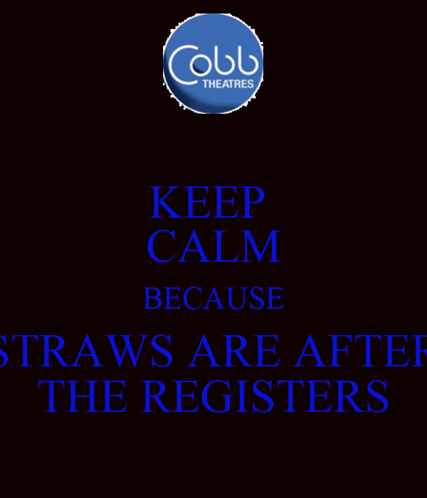 KEEP  CALM BECAUSE STRAWS ARE AFTER THE REGISTERS