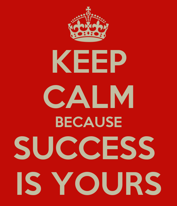 KEEP CALM BECAUSE SUCCESS  IS YOURS
