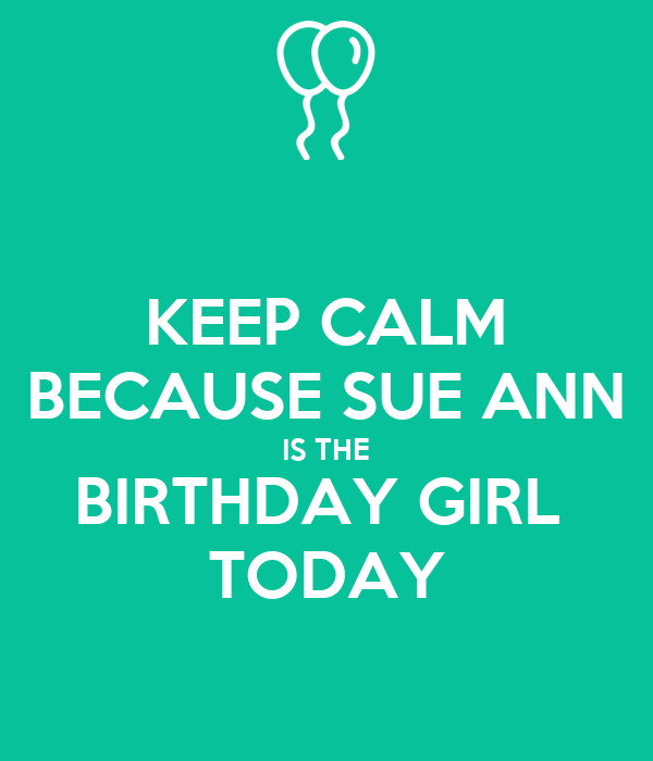 KEEP CALM BECAUSE SUE ANN IS THE BIRTHDAY GIRL  TODAY