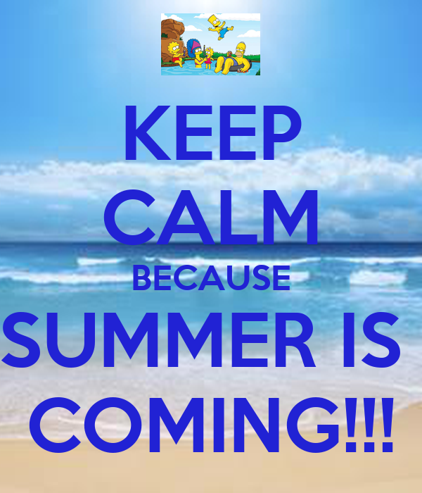 KEEP CALM BECAUSE SUMMER IS  COMING!!!