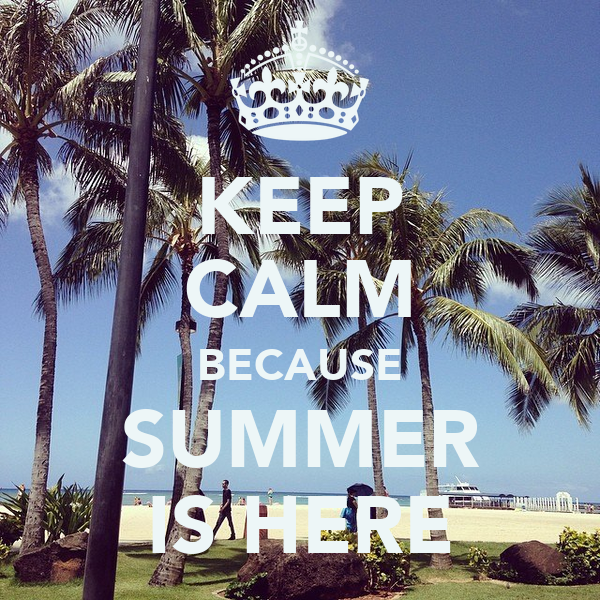 KEEP CALM BECAUSE SUMMER IS HERE