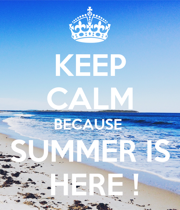 KEEP CALM BECAUSE   SUMMER IS   HERE !