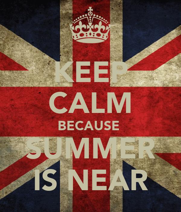 KEEP CALM BECAUSE  SUMMER IS NEAR