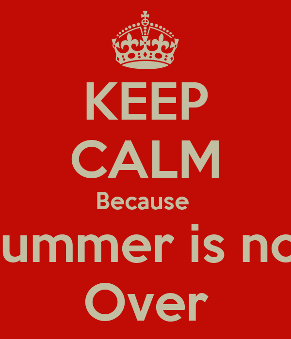 KEEP CALM Because  Summer is not Over
