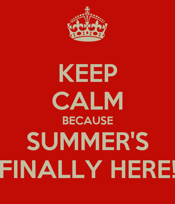KEEP CALM BECAUSE SUMMER'S FINALLY HERE!