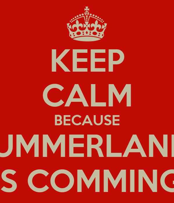 KEEP CALM BECAUSE SUMMERLAND  IS COMMING