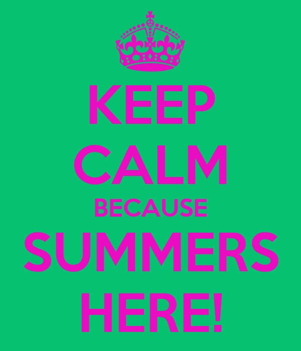 KEEP CALM BECAUSE SUMMERS HERE!