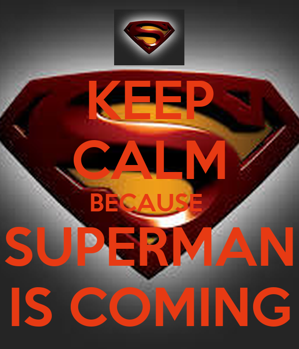 KEEP CALM BECAUSE  SUPERMAN IS COMING