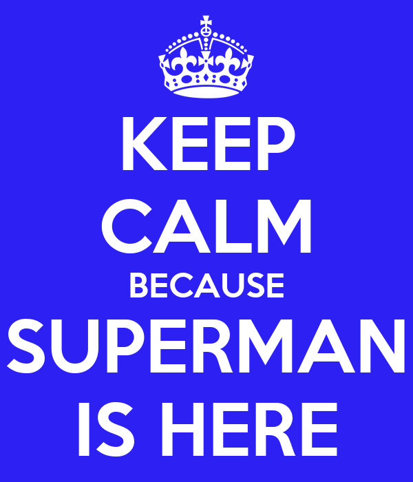 KEEP CALM BECAUSE SUPERMAN IS HERE