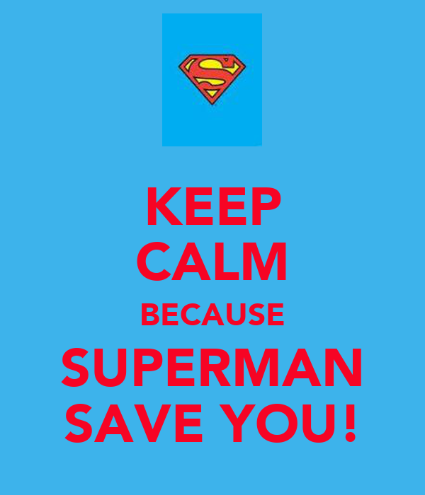 KEEP CALM BECAUSE SUPERMAN SAVE YOU!