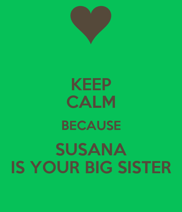 KEEP CALM BECAUSE SUSANA IS YOUR BIG SISTER