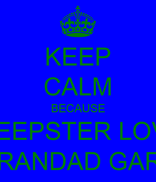 KEEP CALM BECAUSE SWEEPSTER LOVES GRANDAD GARY