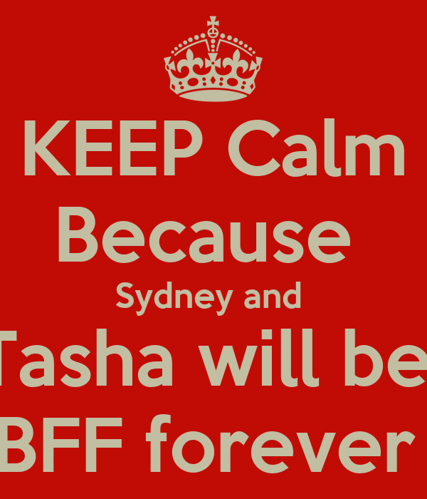 KEEP Calm Because  Sydney and  Tasha will be  BFF forever
