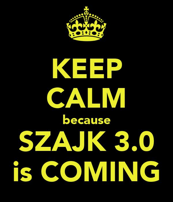 KEEP CALM because SZAJK 3.0 is COMING