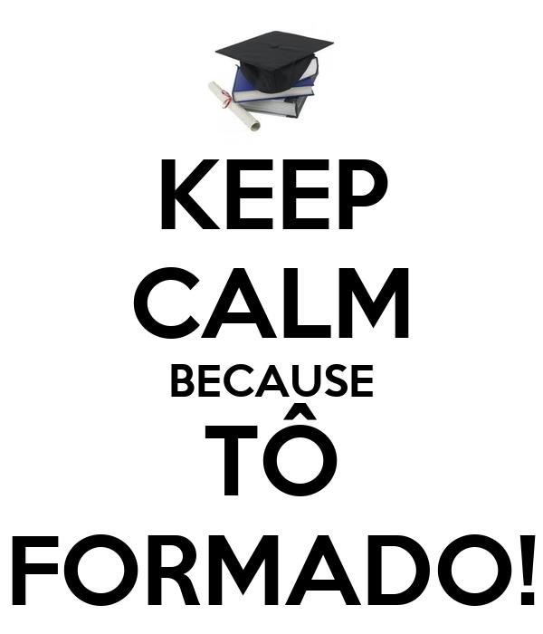 KEEP CALM BECAUSE TÔ FORMADO!