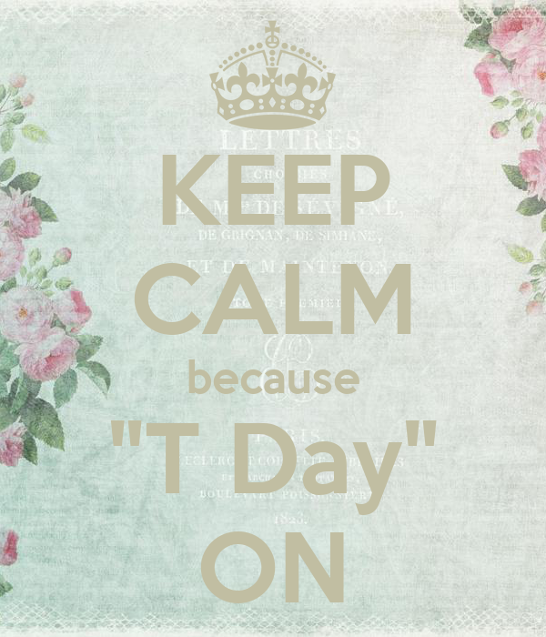 """KEEP CALM because """"T Day"""" ON"""
