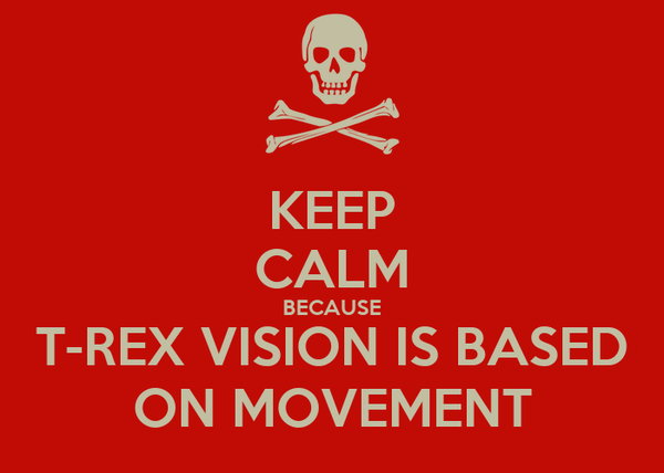KEEP CALM BECAUSE T-REX VISION IS BASED ON MOVEMENT