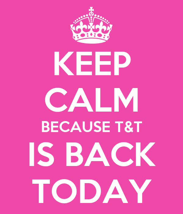 KEEP CALM BECAUSE T&T IS BACK TODAY