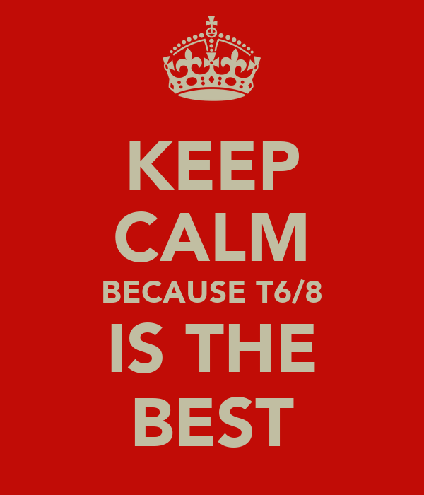 KEEP CALM BECAUSE T6/8 IS THE BEST