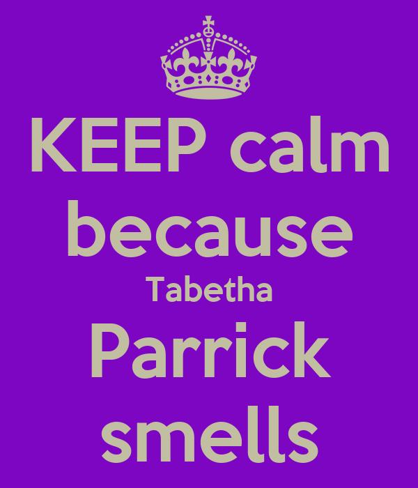 KEEP calm because Tabetha Parrick smells