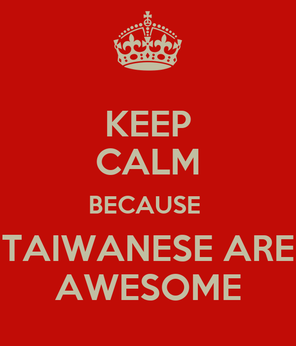 KEEP CALM BECAUSE  TAIWANESE ARE AWESOME