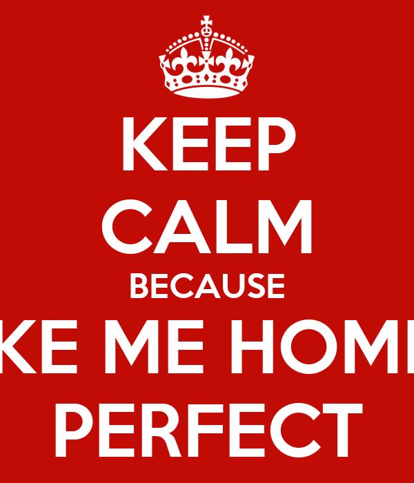 KEEP CALM BECAUSE TAKE ME HOME IS PERFECT