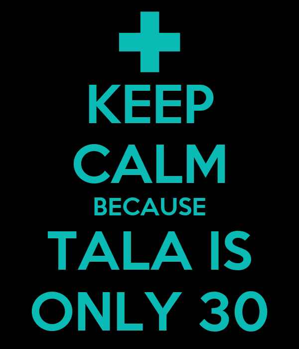 KEEP CALM BECAUSE TALA IS ONLY 30