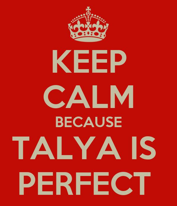 KEEP CALM BECAUSE TALYA IS  PERFECT