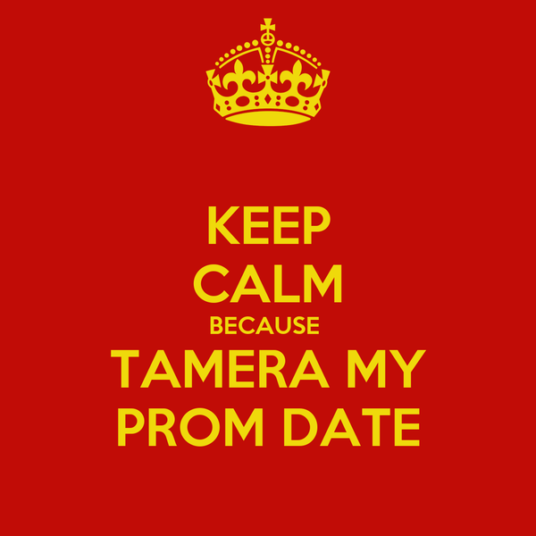 KEEP CALM BECAUSE  TAMERA MY PROM DATE