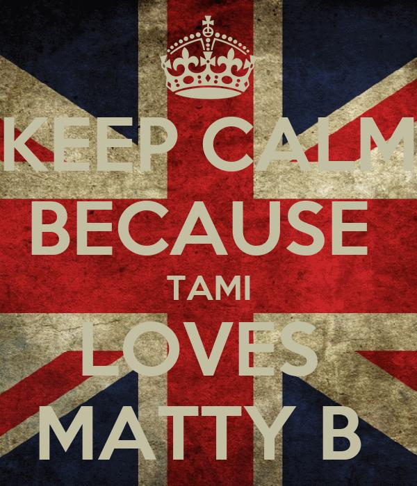 KEEP CALM BECAUSE  TAMI LOVES  MATTY B