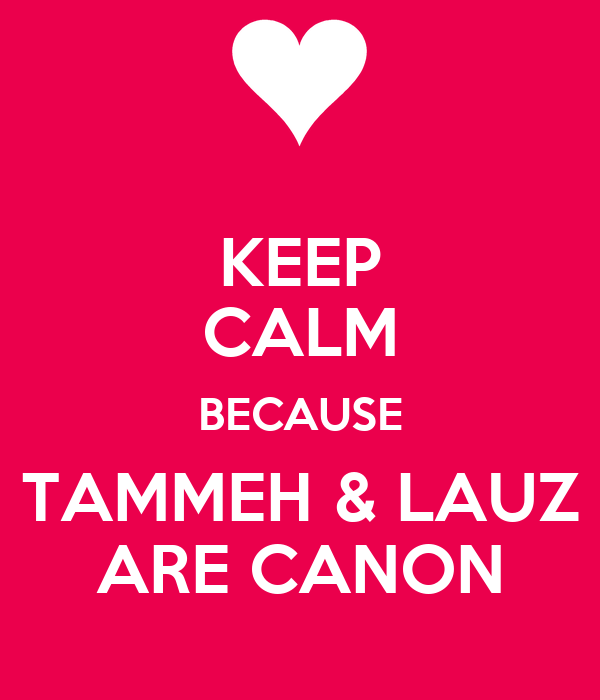 KEEP CALM BECAUSE TAMMEH & LAUZ ARE CANON
