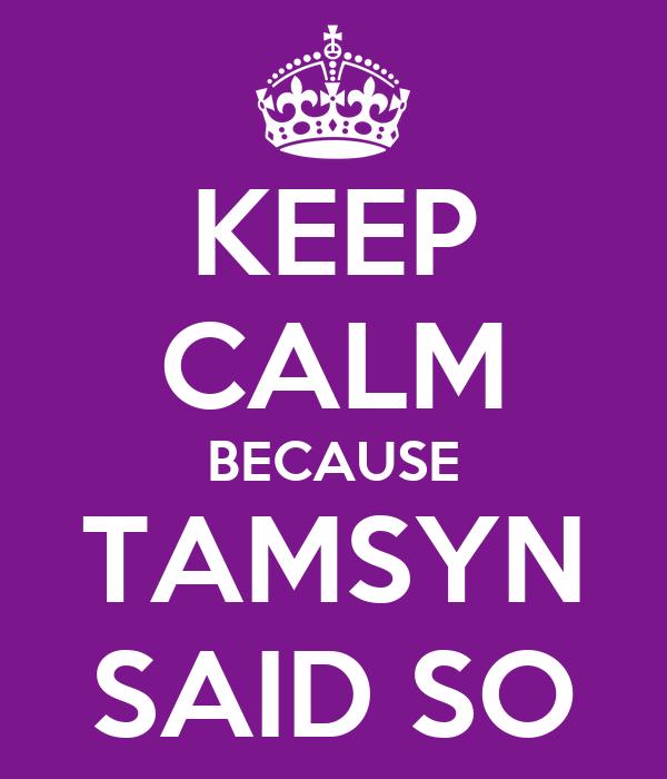KEEP CALM BECAUSE TAMSYN SAID SO