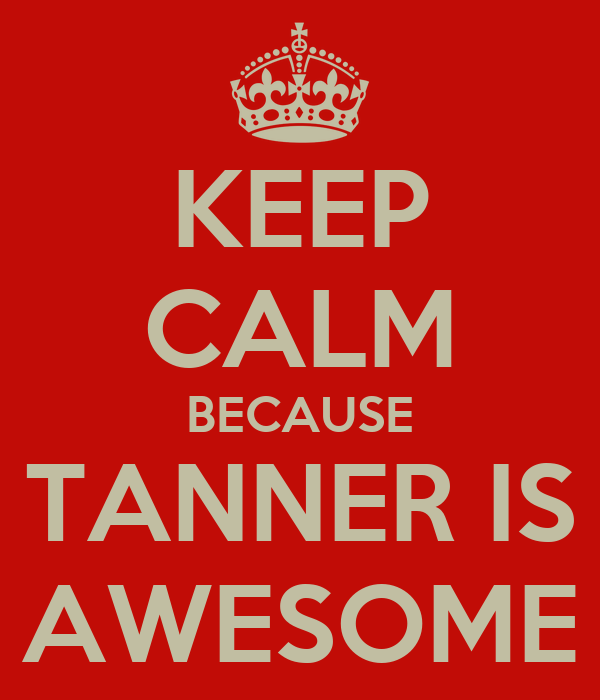 KEEP CALM BECAUSE TANNER IS AWESOME