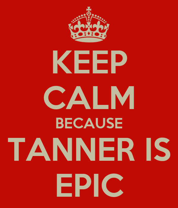 KEEP CALM BECAUSE TANNER IS EPIC