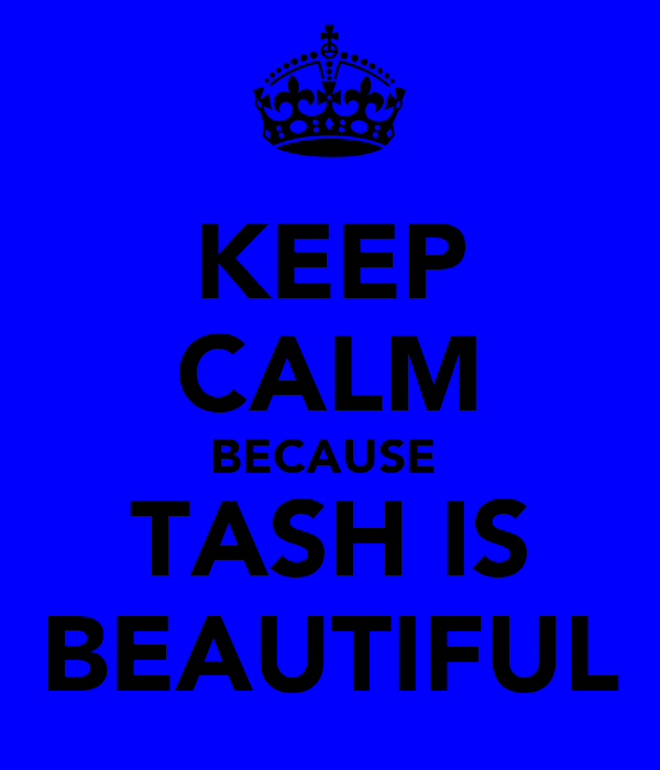 KEEP CALM BECAUSE  TASH IS BEAUTIFUL