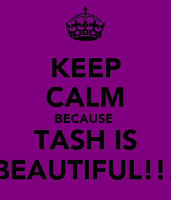 KEEP CALM BECAUSE  TASH IS BEAUTIFUL!!!