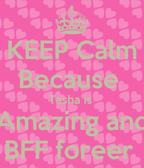 KEEP Calm Because  Tasha is  Amazing and BFF foreer